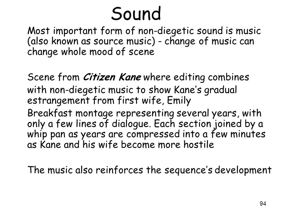 Sound Most important form of non-diegetic sound is music (also known as source music) - change of music can change whole mood of scene.