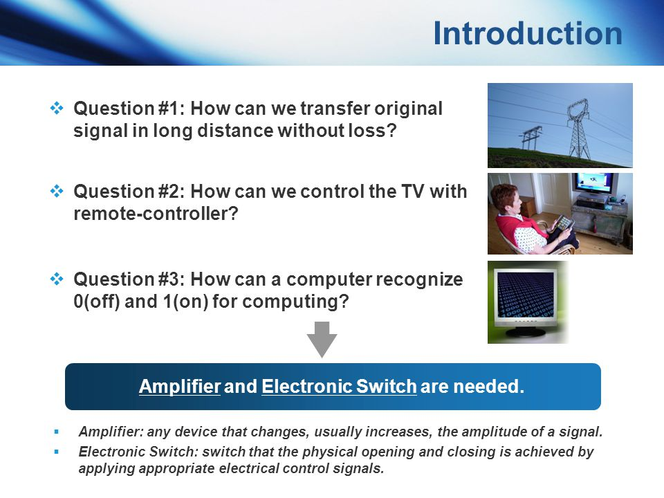 Amplifier and Electronic Switch are needed.