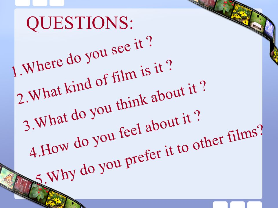 QUESTIONS: Where do you see it What kind of film is it