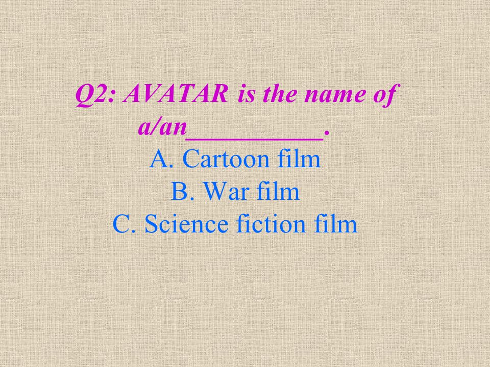 Q2: AVATAR is the name of a/an__________. A. Cartoon film B. War film C. Science fiction film
