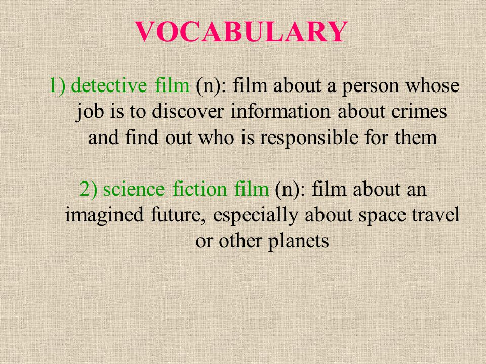 VOCABULARY 1) detective film (n): film about a person whose job is to discover information about crimes and find out who is responsible for them.
