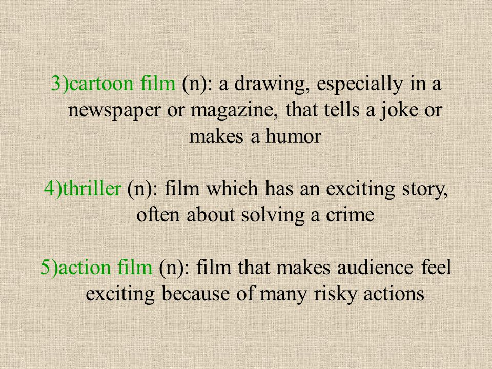 3)cartoon film (n): a drawing, especially in a newspaper or magazine, that tells a joke or makes a humor
