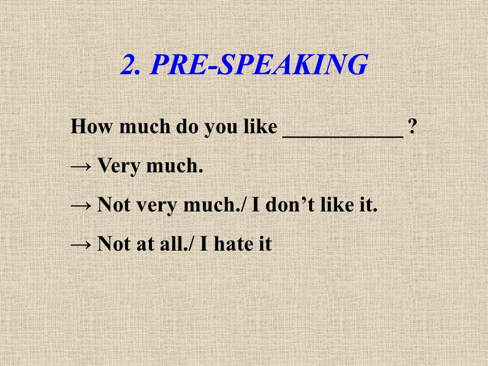 2. PRE-SPEAKING How much do you like ___________ → Very much.