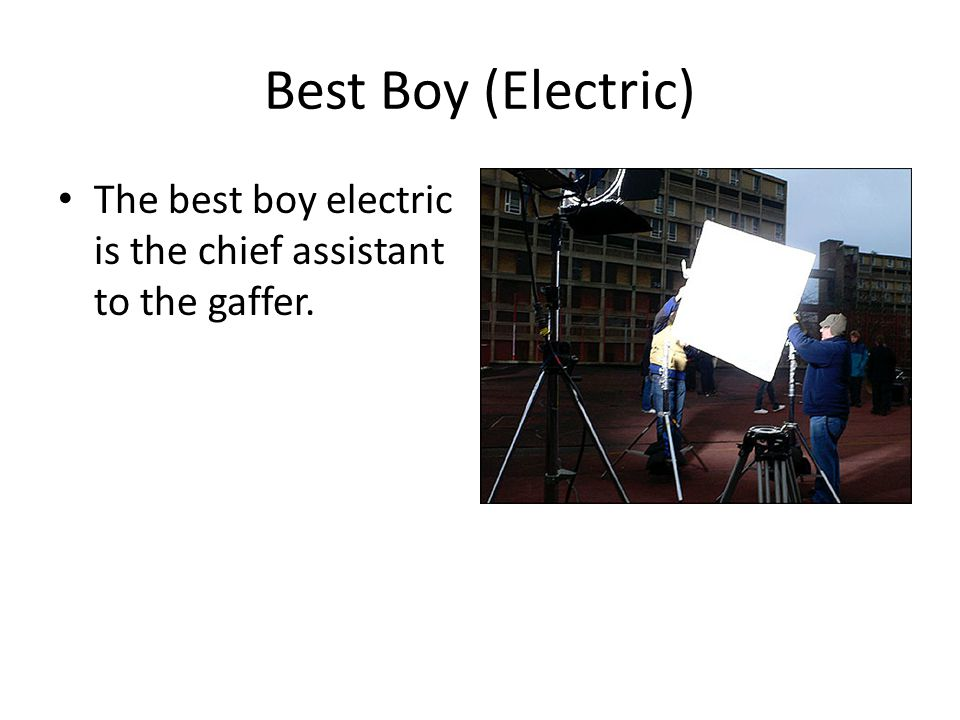 Best Boy (Electric) The best boy electric is the chief assistant to the gaffer.