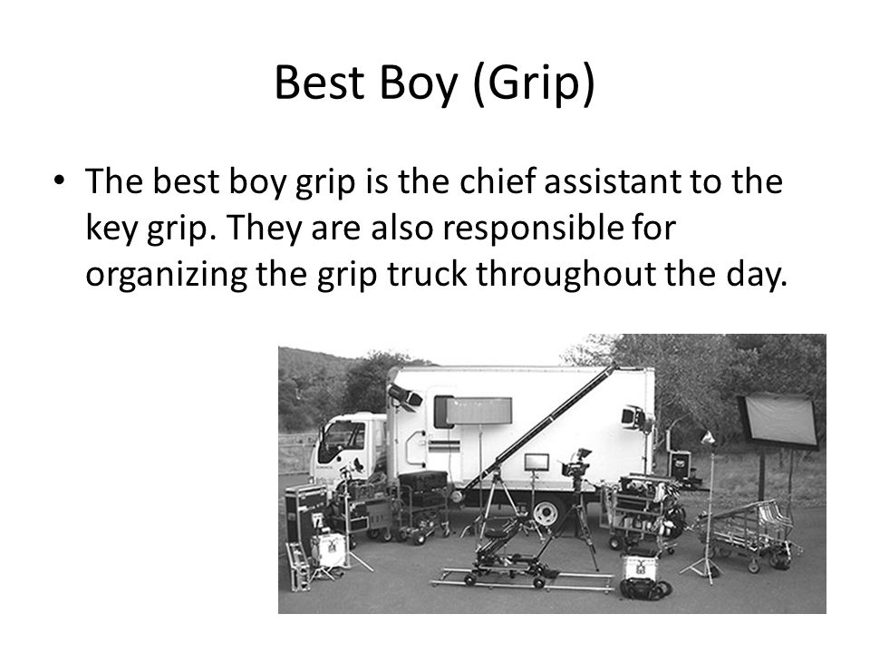 Best Boy (Grip) The best boy grip is the chief assistant to the key grip.