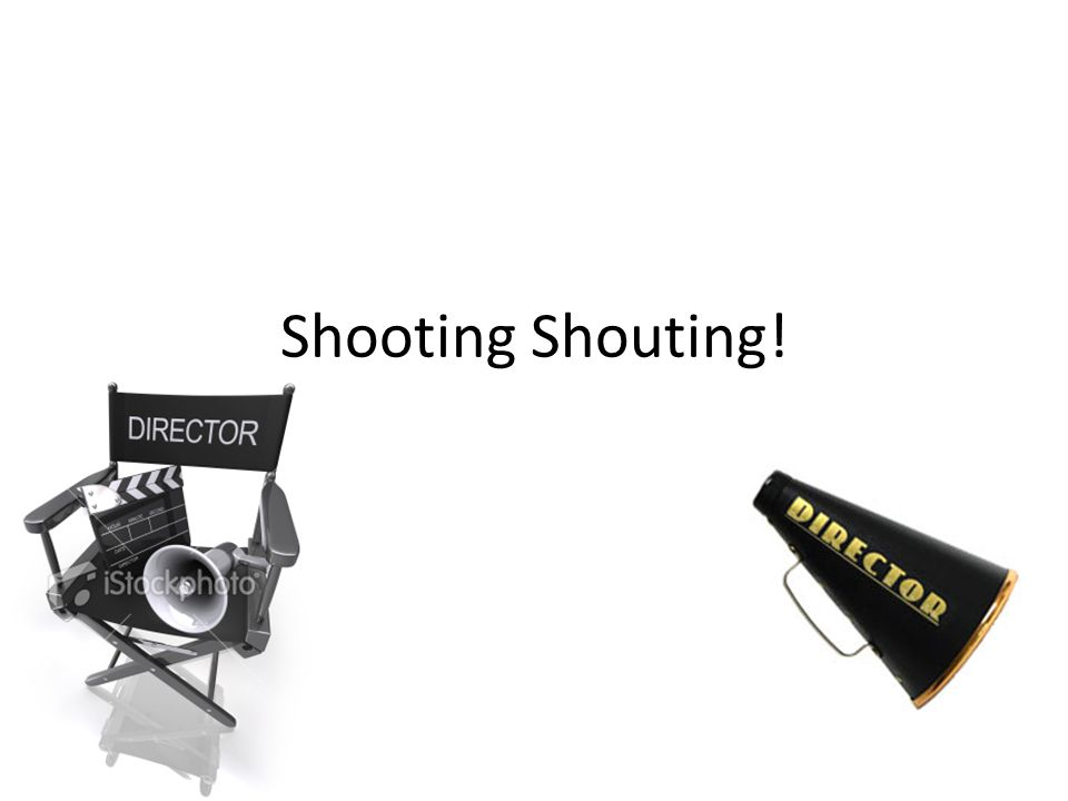 Shooting Shouting!