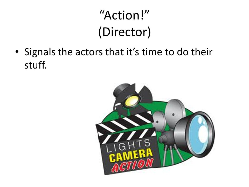 Action! (Director) Signals the actors that it's time to do their stuff.