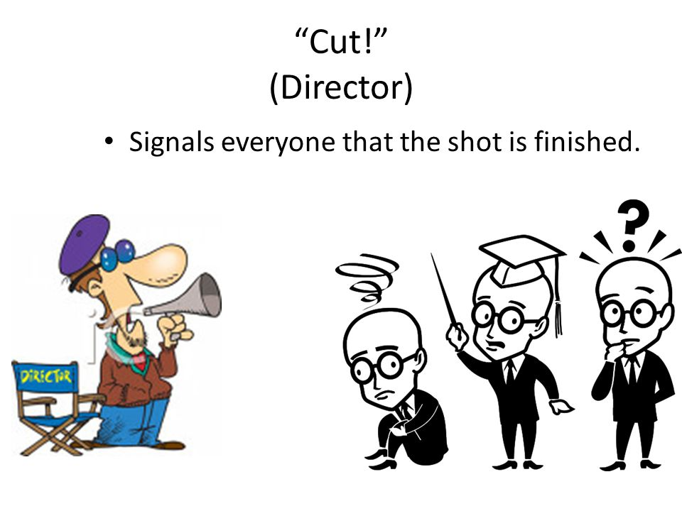 Cut! (Director) Signals everyone that the shot is finished.