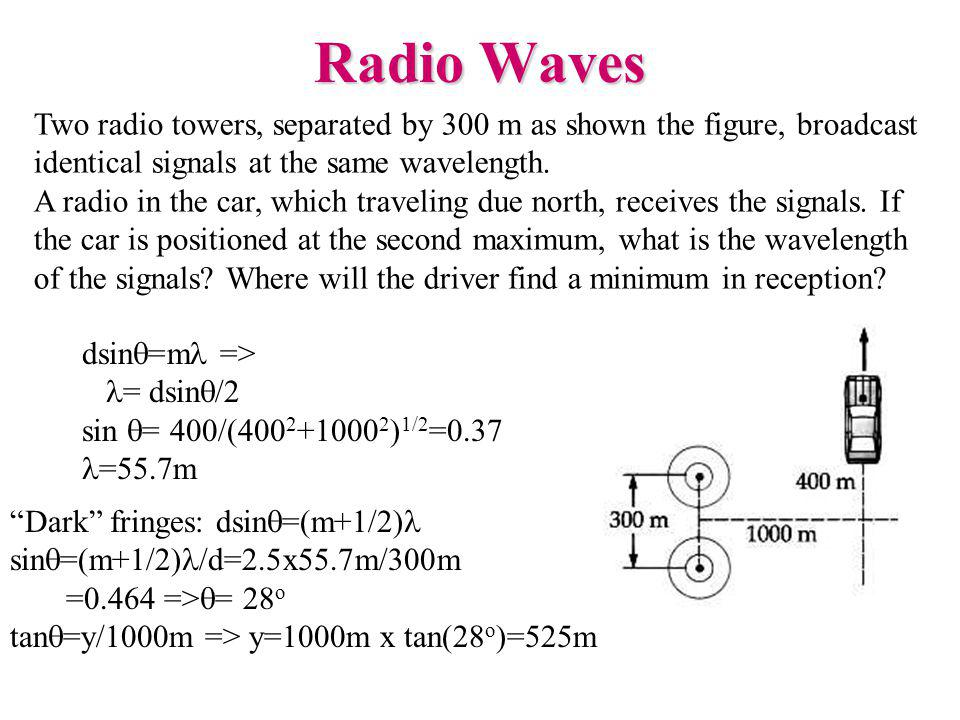 Radio Waves Two radio towers, separated by 300 m as shown the figure, broadcast identical signals at the same wavelength.