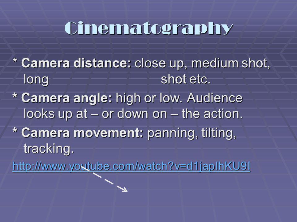 Cinematography * Camera distance: close up, medium shot, long shot etc.