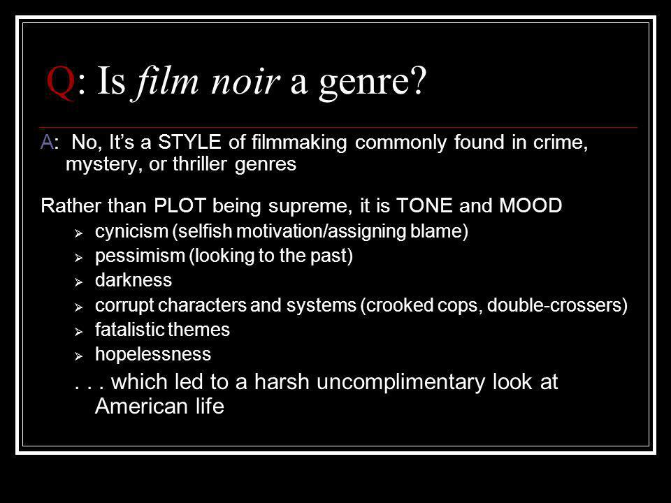 Q: Is film noir a genre A: No, It's a STYLE of filmmaking commonly found in crime, mystery, or thriller genres.