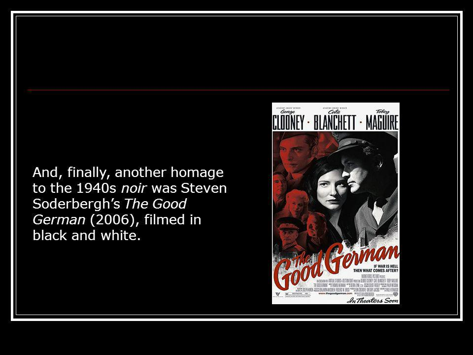 And, finally, another homage to the 1940s noir was Steven Soderbergh's The Good German (2006), filmed in black and white.