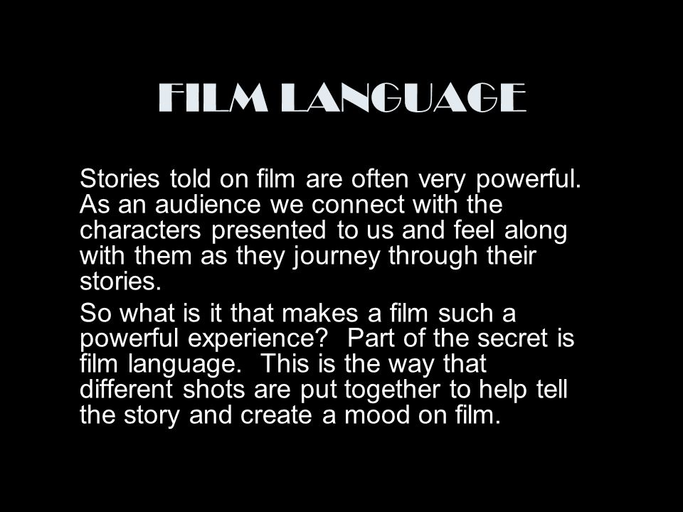 FILM LANGUAGE Stories told on film are often very powerful  As an audience  we connect with the characters presented to us and feel along with them as