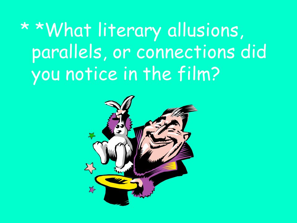 * *What literary allusions, parallels, or connections did you notice in the film