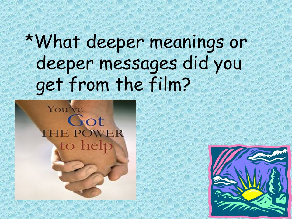 *What deeper meanings or deeper messages did you get from the film