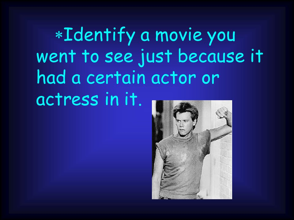 *Identify a movie you went to see just because it had a certain actor or actress in it.
