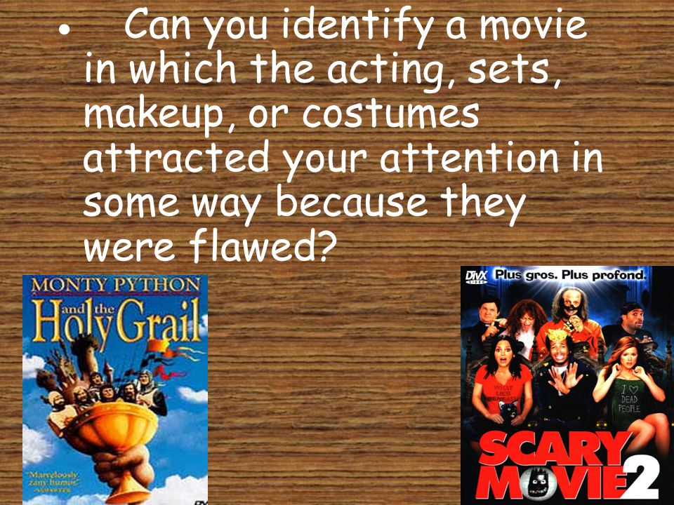 · Can you identify a movie in which the acting, sets, makeup, or costumes attracted your attention in some way because they were flawed