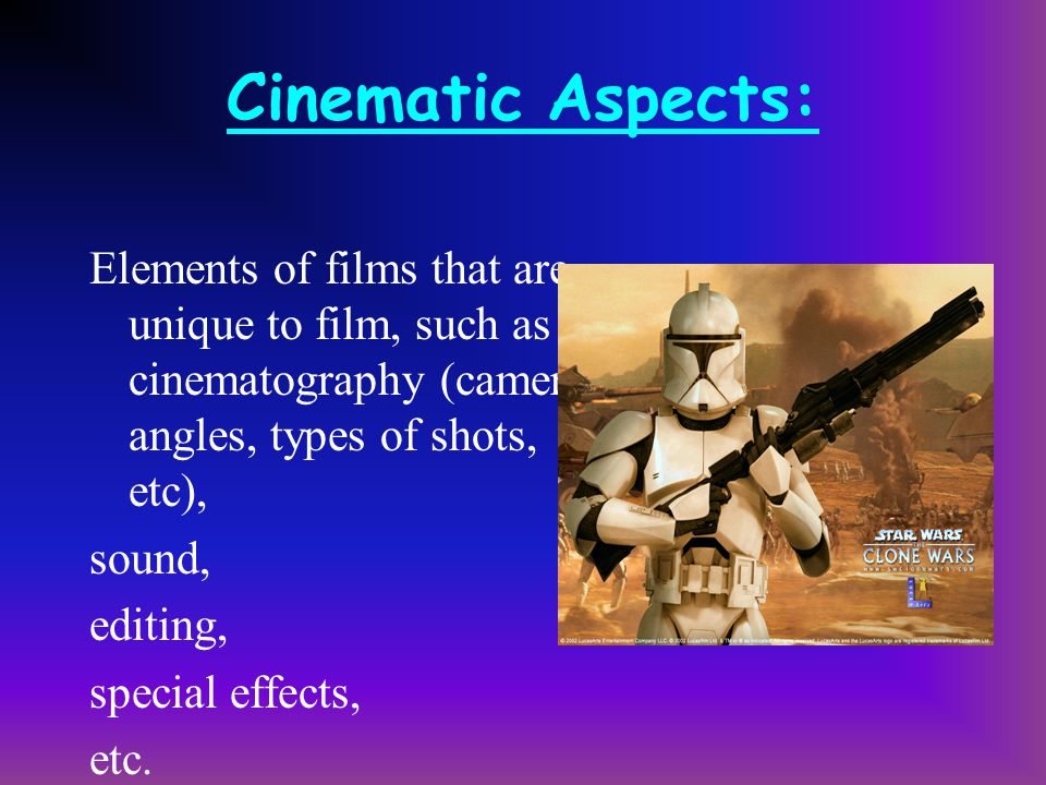 Cinematic Aspects: Elements of films that are unique to film, such as cinematography (camera angles, types of shots, etc),