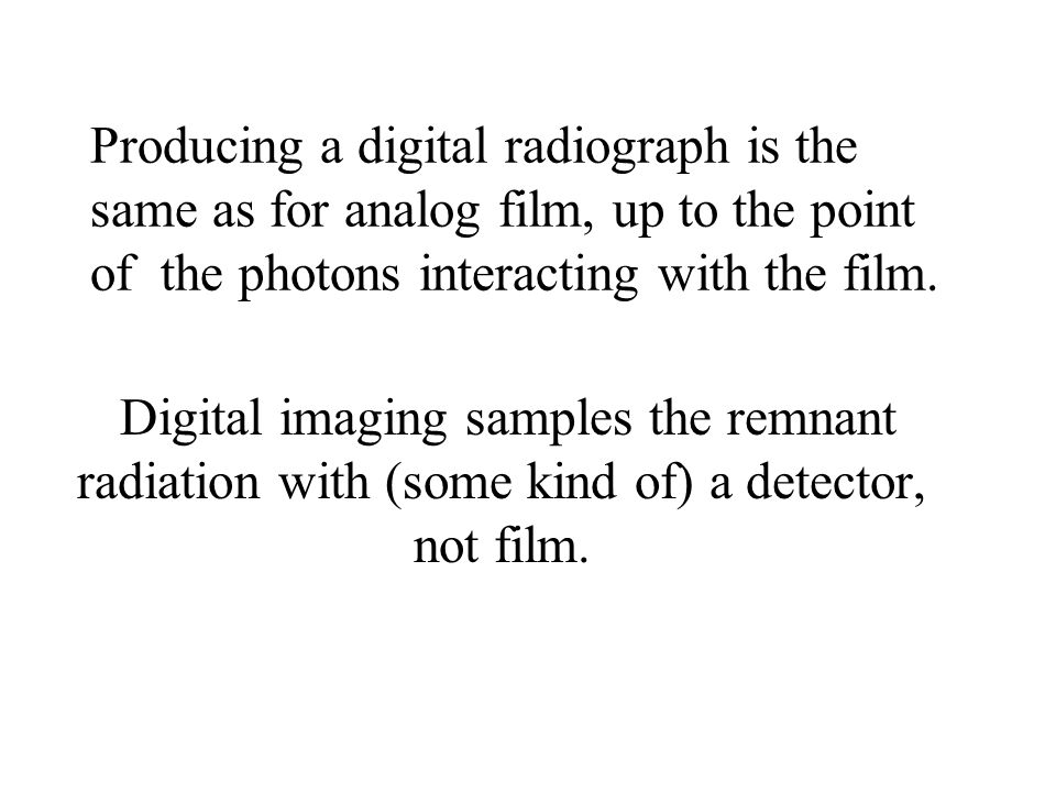 Producing a digital radiograph is the same as for analog film, up to the point of the photons interacting with the film.