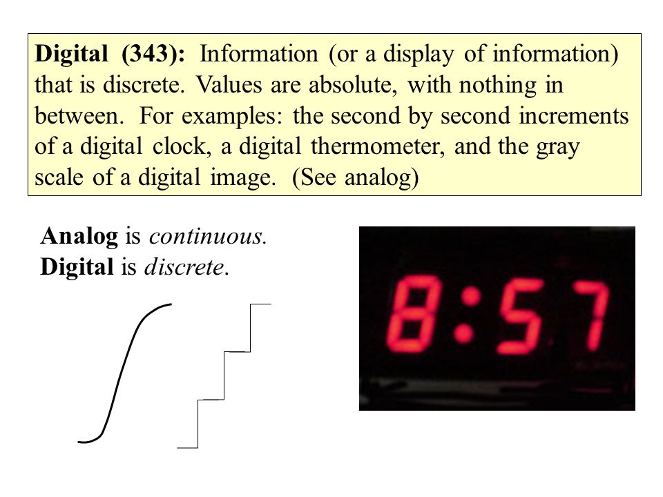 Digital (343): Information (or a display of information) that is discrete. Values are absolute, with nothing in between. For examples: the second by second increments of a digital clock, a digital thermometer, and the gray scale of a digital image. (See analog)