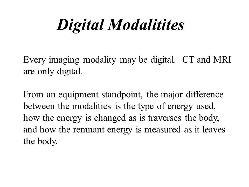 Digital Modalitites Every imaging modality may be digital. CT and MRI