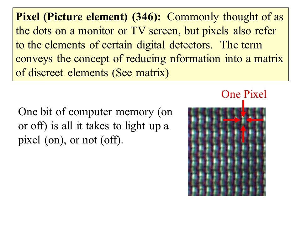 Pixel (Picture element) (346): Commonly thought of as the dots on a monitor or TV screen, but pixels also refer to the elements of certain digital detectors. The term conveys the concept of reducing nformation into a matrix of discreet elements (See matrix)