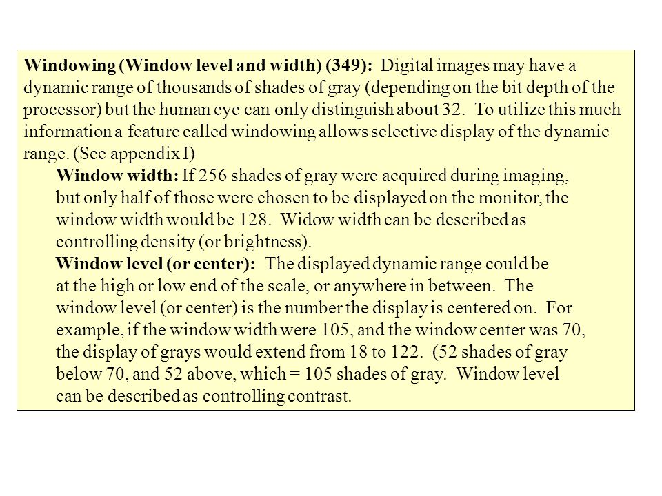 Windowing (Window level and width) (349): Digital images may have a dynamic range of thousands of shades of gray (depending on the bit depth of the processor) but the human eye can only distinguish about 32. To utilize this much information a feature called windowing allows selective display of the dynamic range. (See appendix I)