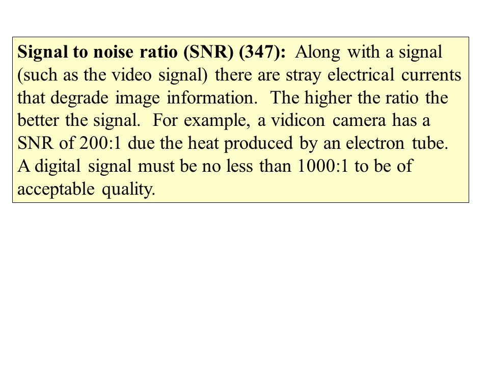 Signal to noise ratio (SNR) (347): Along with a signal (such as the video signal) there are stray electrical currents that degrade image information.