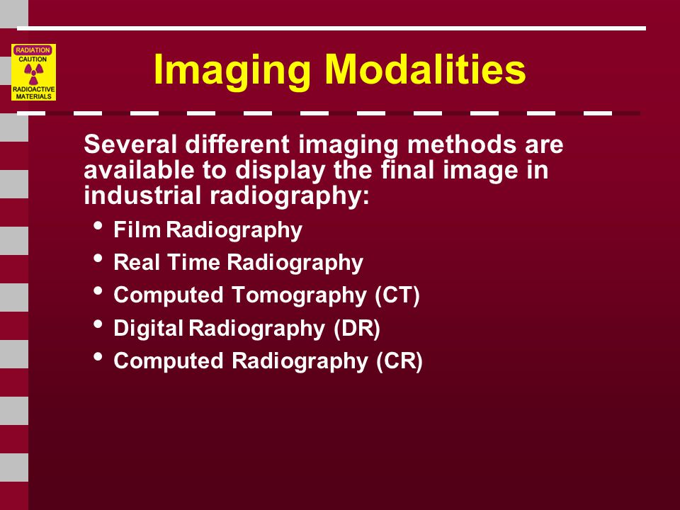 Imaging Modalities Several different imaging methods are available to display the final image in industrial radiography: