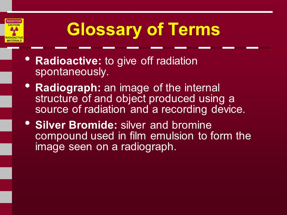 Glossary of Terms Radioactive: to give off radiation spontaneously.