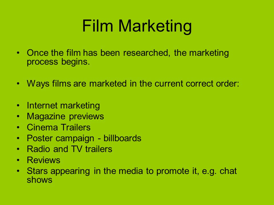 Film Marketing Once the film has been researched, the marketing process begins. Ways films are marketed in the current correct order: