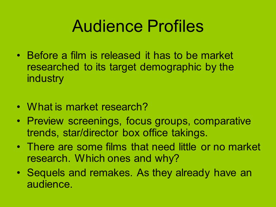 Audience Profiles Before a film is released it has to be market researched to its target demographic by the industry.