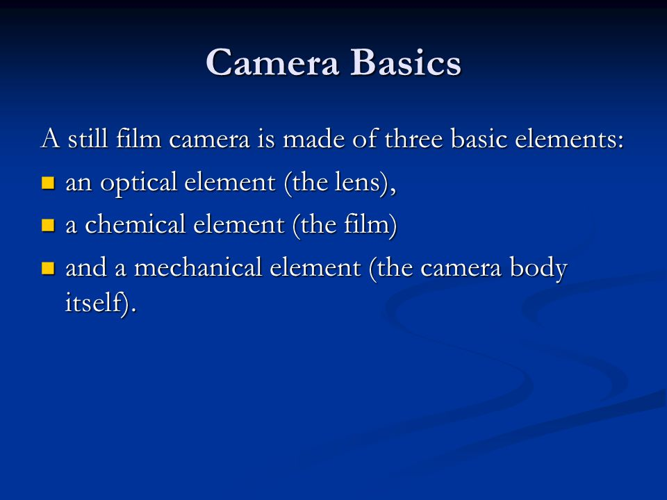 Camera Basics A still film camera is made of three basic elements: