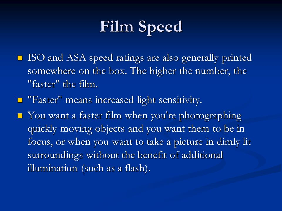 Film Speed ISO and ASA speed ratings are also generally printed somewhere on the box. The higher the number, the faster the film.
