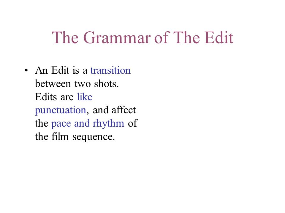 The Grammar of The Edit An Edit is a transition between two shots. Edits are like punctuation, and affect the pace and rhythm of the film sequence.