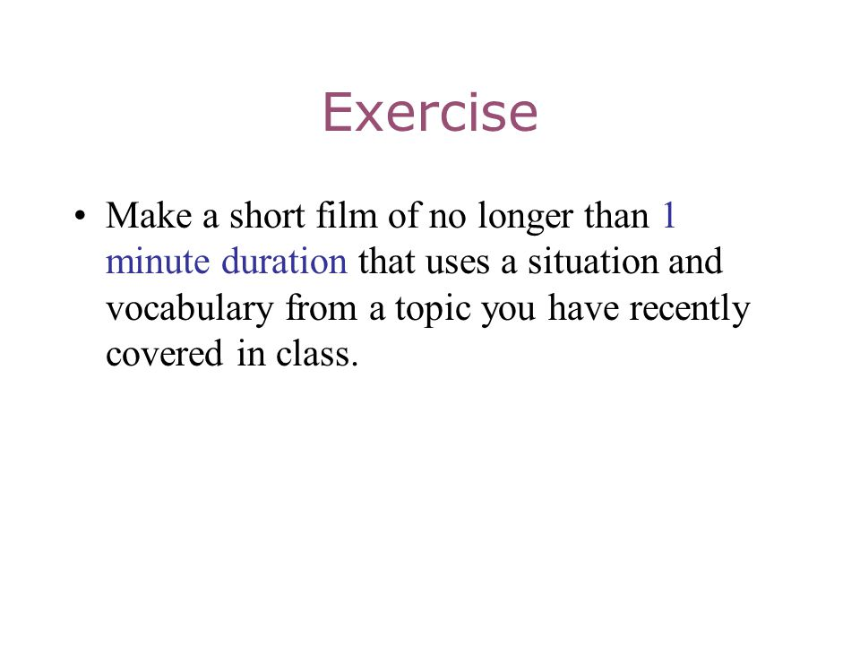 Exercise Make a short film of no longer than 1 minute duration that uses a situation and vocabulary from a topic you have recently covered in class.