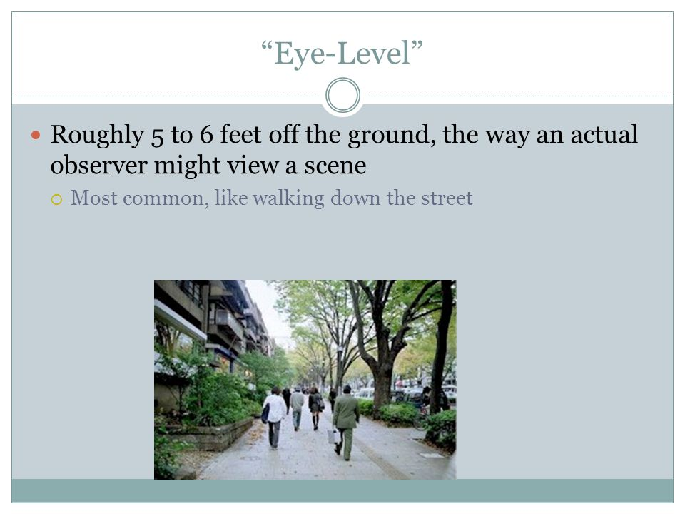 Eye-Level Roughly 5 to 6 feet off the ground, the way an actual observer might view a scene.