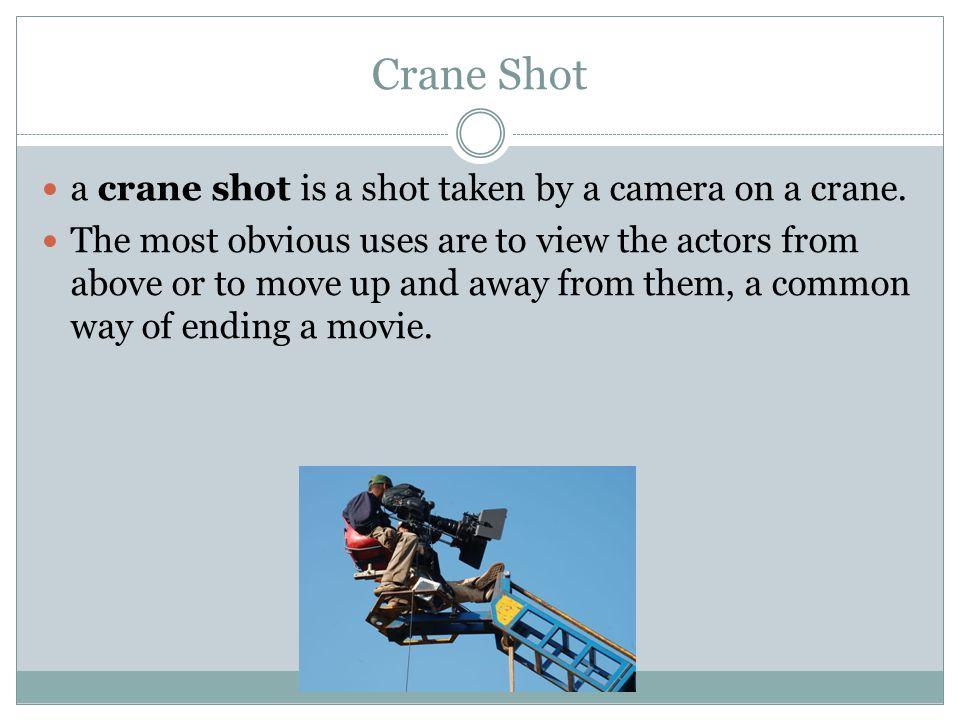 Crane Shot a crane shot is a shot taken by a camera on a crane.