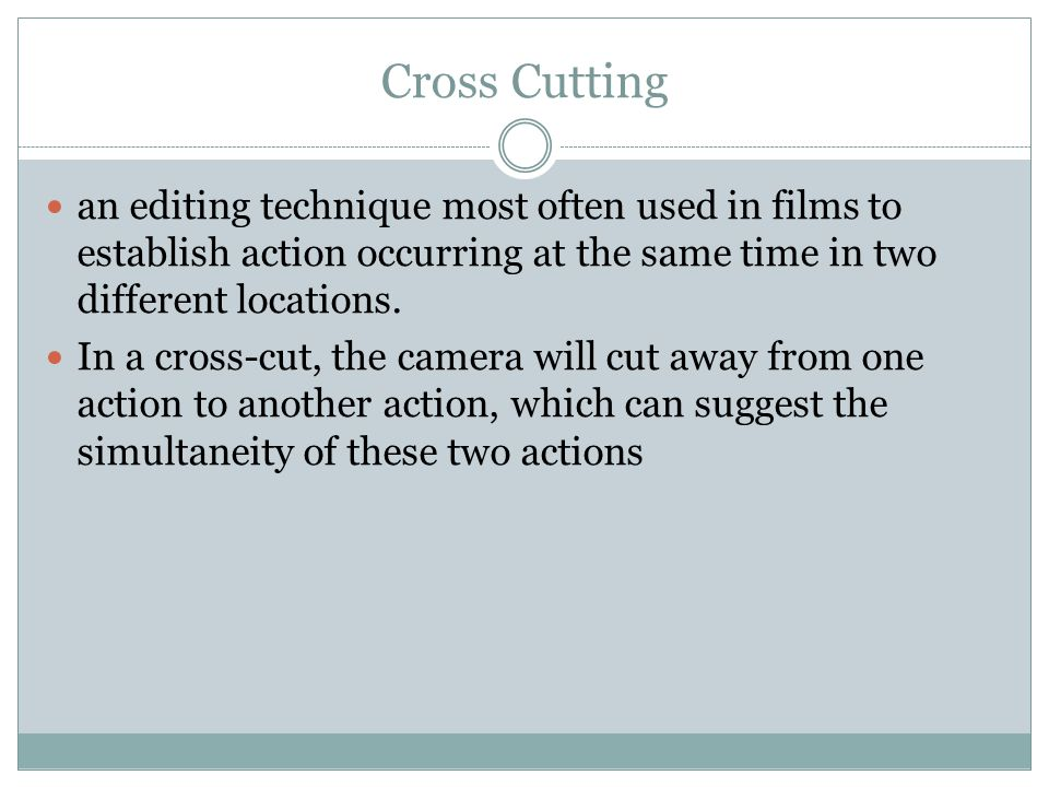 Cross Cutting an editing technique most often used in films to establish action occurring at the same time in two different locations.