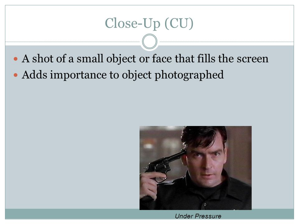 Close-Up (CU) A shot of a small object or face that fills the screen