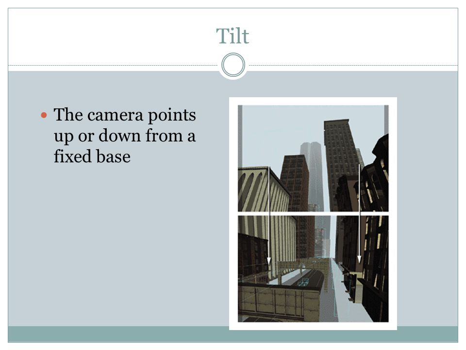 Tilt The camera points up or down from a fixed base