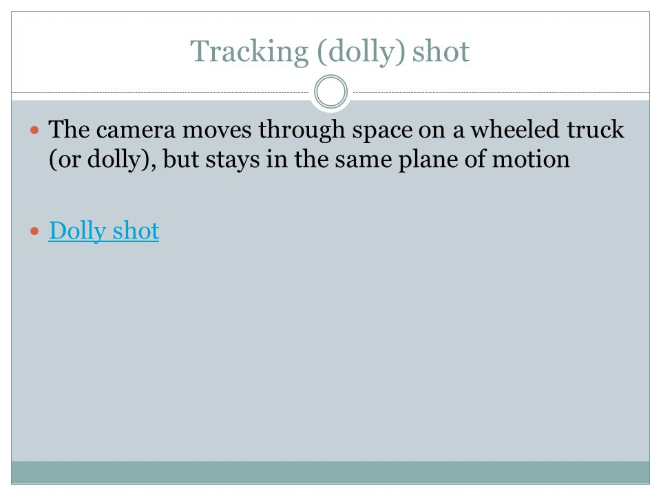 Tracking (dolly) shot The camera moves through space on a wheeled truck (or dolly), but stays in the same plane of motion.