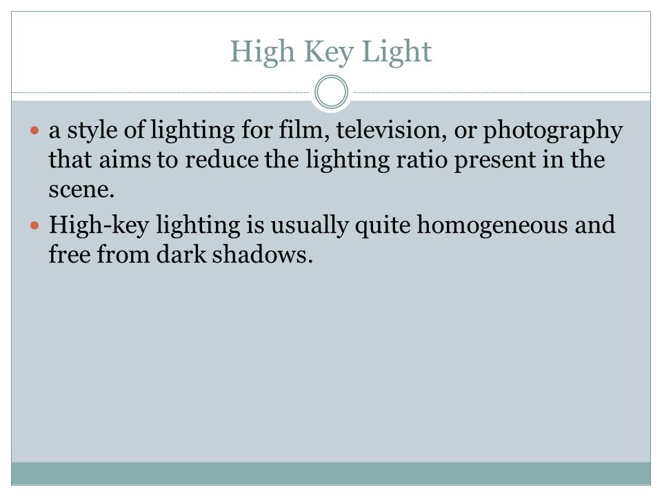 High Key Light a style of lighting for film, television, or photography that aims to reduce the lighting ratio present in the scene.