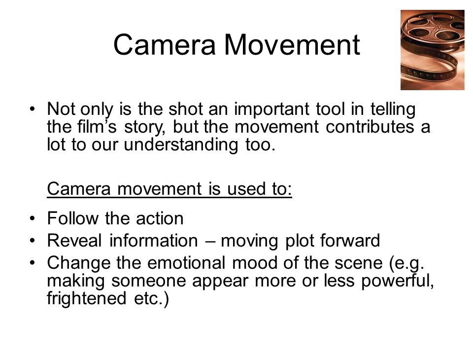 Camera Movement Not only is the shot an important tool in telling the film's story, but the movement contributes a lot to our understanding too.