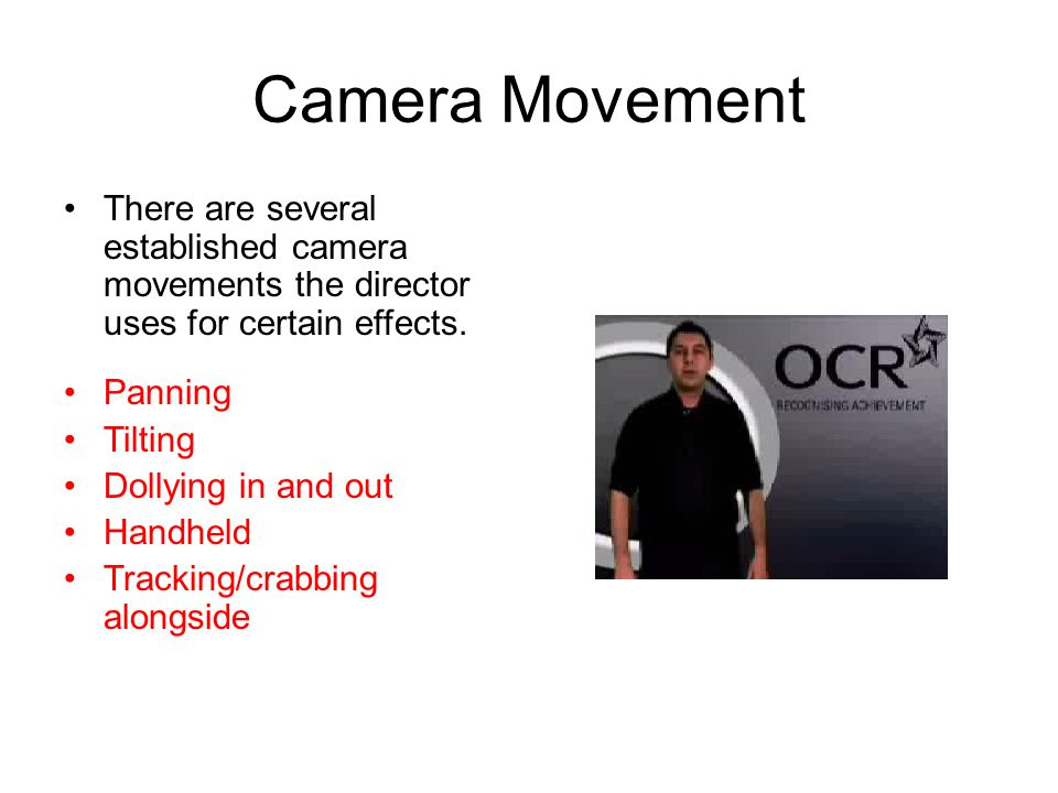 Camera Movement There are several established camera movements the director uses for certain effects.