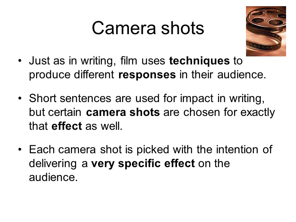 Camera shots Just as in writing, film uses techniques to produce different responses in their audience.