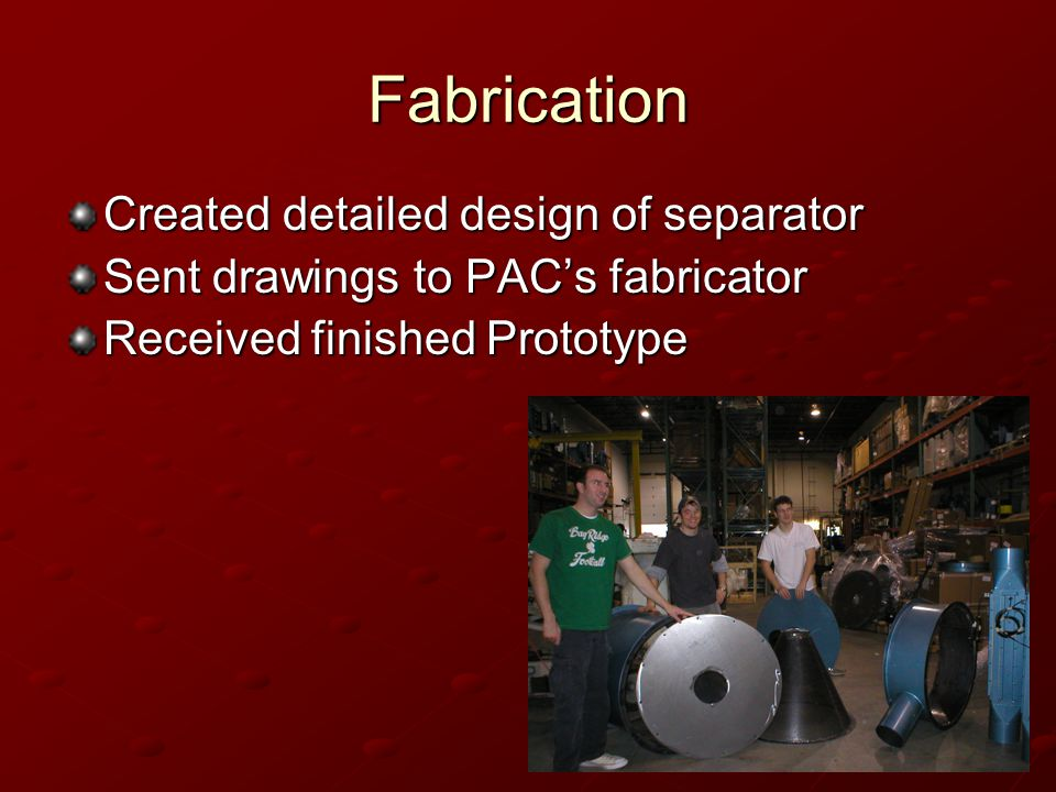 Fabrication Created detailed design of separator