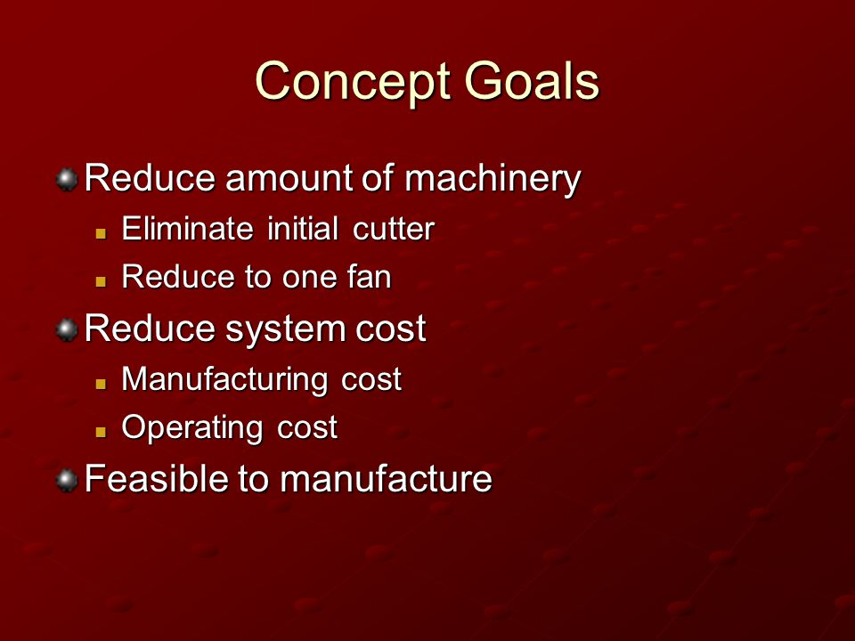 Concept Goals Reduce amount of machinery Reduce system cost