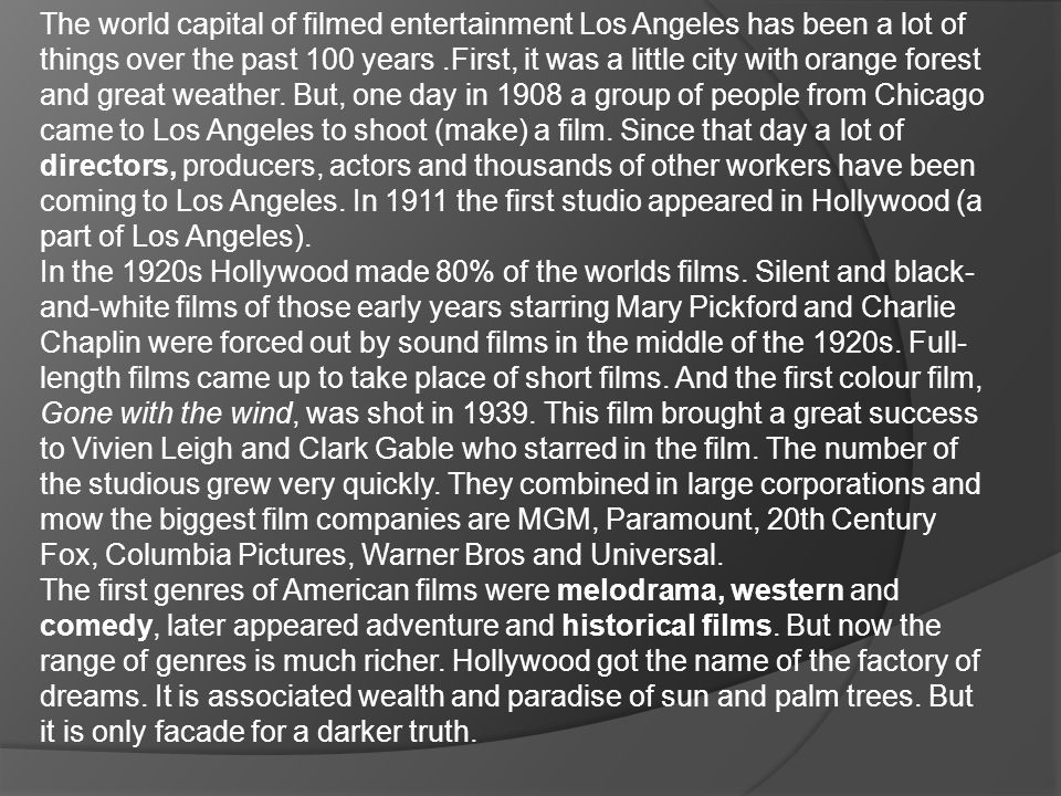 The world capital of filmed entertainment Los Angeles has been a lot of things over the past 100 years .First, it was a little city with orange forest and great weather. But, one day in 1908 a group of people from Chicago came to Los Angeles to shoot (make) a film. Since that day a lot of directors, producers, actors and thousands of other workers have been coming to Los Angeles. In 1911 the first studio appeared in Hollywood (a part of Los Angeles).