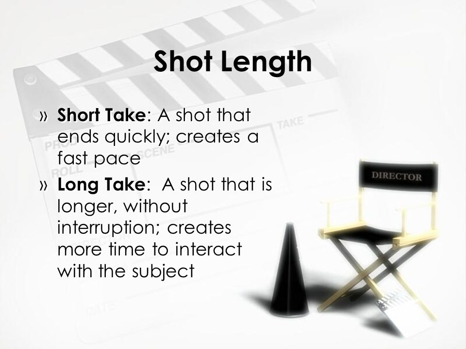 Shot Length Short Take: A shot that ends quickly; creates a fast pace